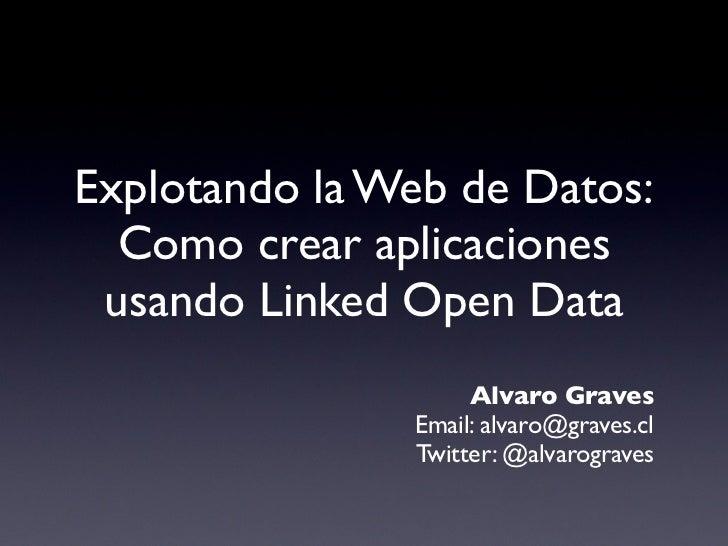 Explotando la Web de Datos:  Como crear aplicaciones usando Linked Open Data                    Alvaro Graves             ...