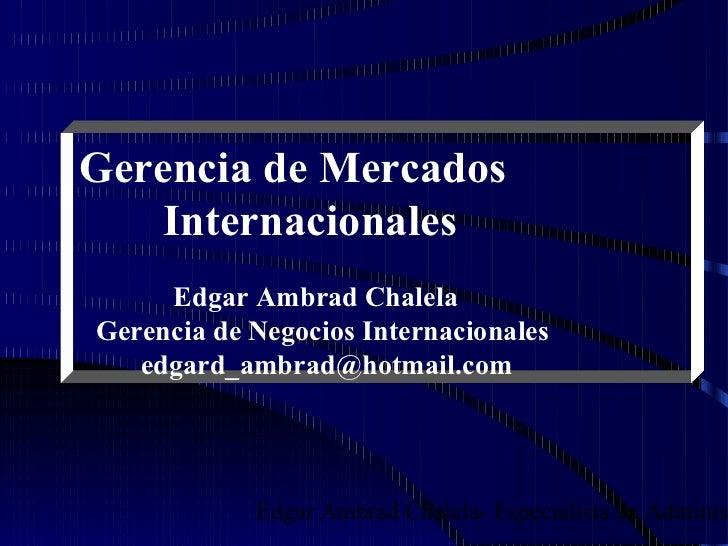 Gerencia de Mercados    Internacionales     Edgar Ambrad ChalelaGerencia de Negocios Internacionales   edgard_ambrad@hotma...