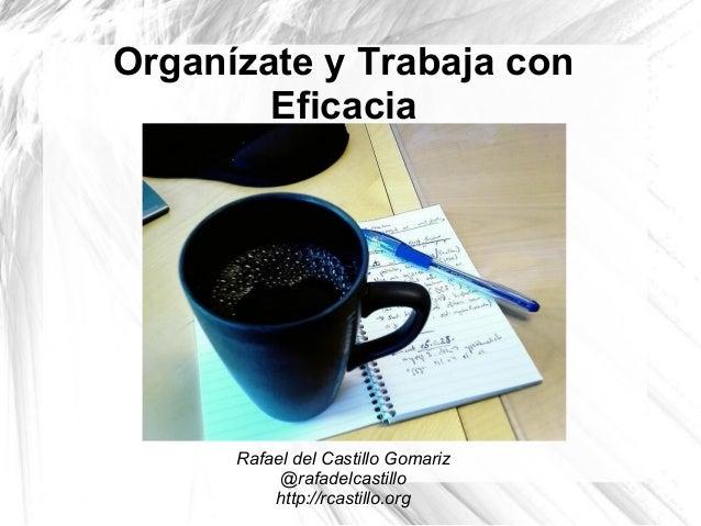Organízate y Trabaja con Eficacia Rafael del Castillo Gomariz @rafadelcastillo http://rcastillo.org
