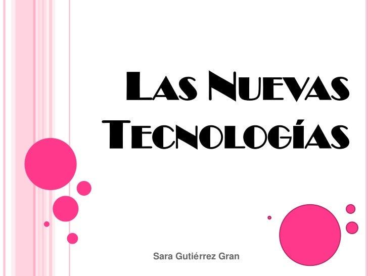 LAS NUEVASTECNOLOGÍAS  Sara Gutiérrez Gran