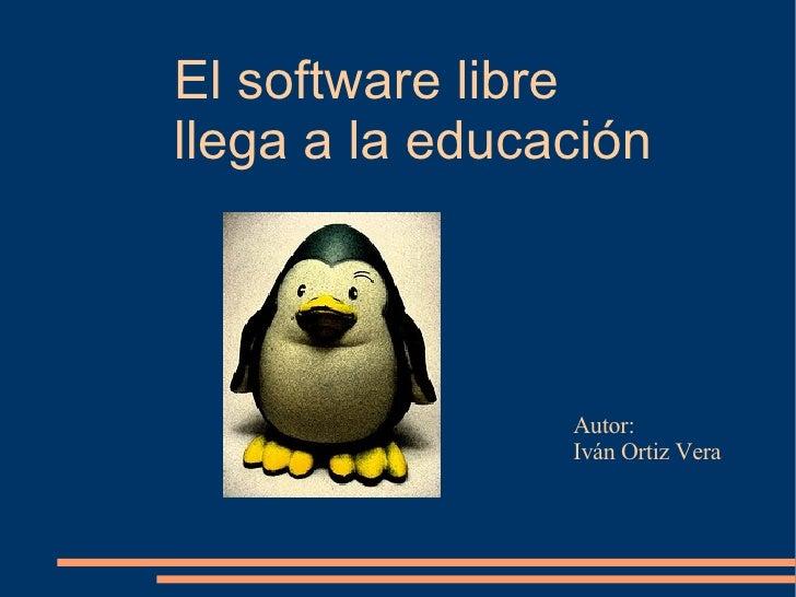 El software libre  llega a la educación Autor:  Iván Ortiz Vera