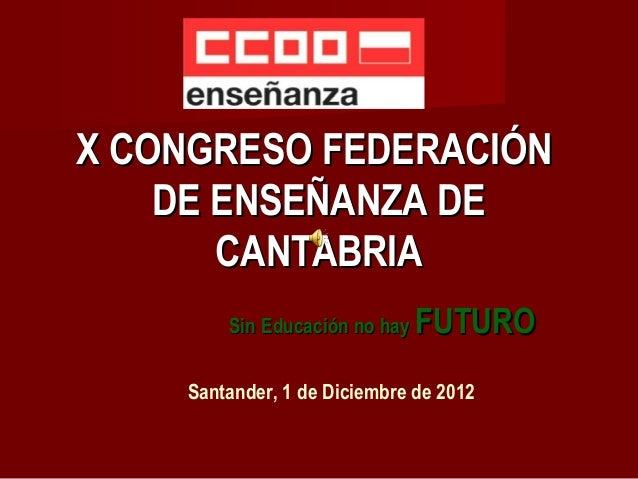 X CONGRESO FEDERACIÓN    DE ENSEÑANZA DE       CANTABRIA        Sin Educación no hay   FUTURO    Santander, 1 de Diciembre...