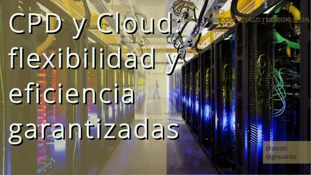 CPD y Cloud:flexibilidad yeficienciagarantizadas                   @otioti                               @gnuardo         ...