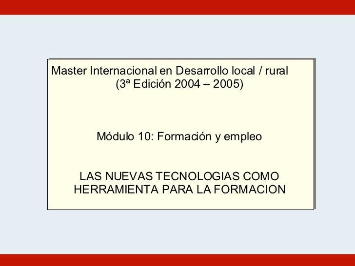 Master Internacional en Desarrollo local / rural (3ª Edición 2004 – 2005) Módulo 10: Formación y empleo LAS NUEVAS TECNOLO...