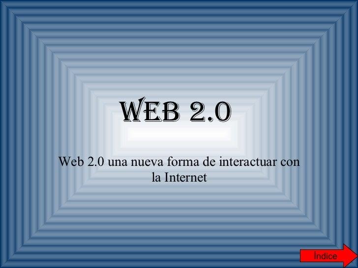 Web 2.0   Web 2.0 una nueva forma de interactuar con la Internet Índice