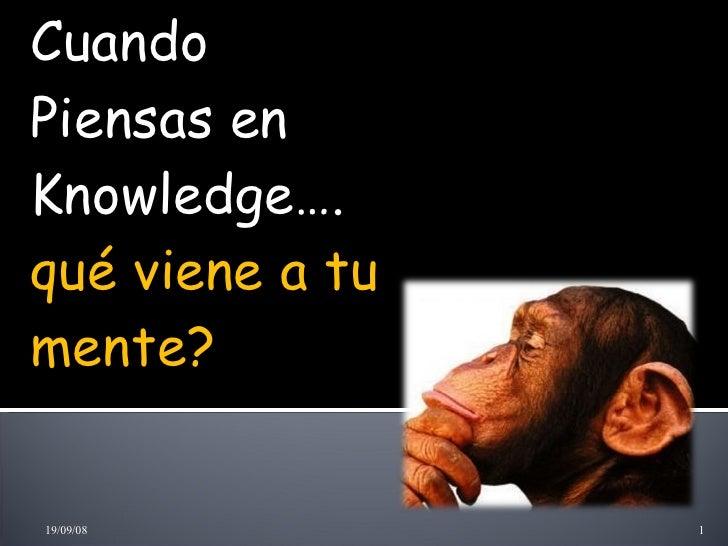Cuando Piensas en Knowledge…. qué viene a tu mente? 04/06/09