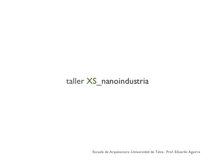 taller   XS _nanoindustria Escuela de Arquitectura -Universidad de Talca.  Prof. Eduardo Aguirre