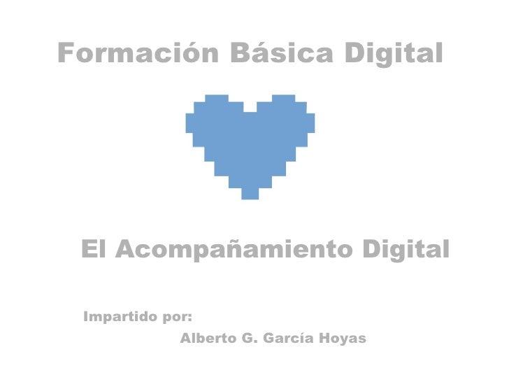 Formación Básica Digital El Acompañamiento Digital Impartido por: Alberto G. García Hoyas