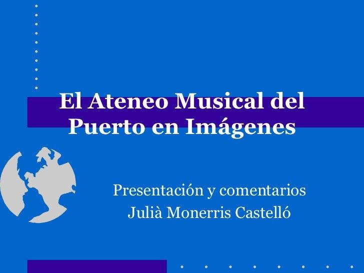 El Ateneo Musical del Puerto en Imágenes Presentación y comentarios Julià Monerris Castelló