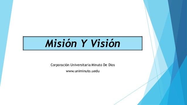 Misión Y Visión Corporación Universitaria Minuto De Dios          www.uniminuto.uedu
