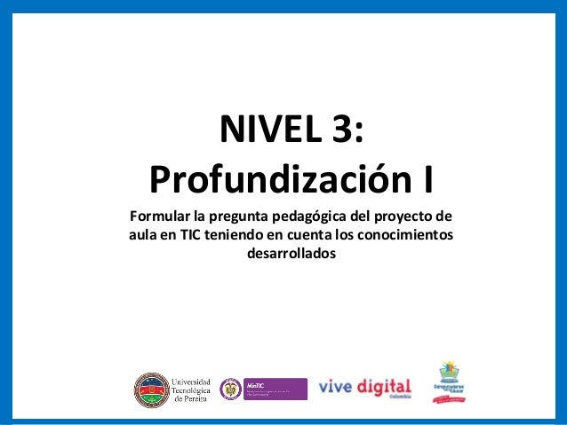 NIVEL 3: Profundización I Formular la pregunta pedagógica del proyecto de aula en TIC teniendo en cuenta los conocimientos...