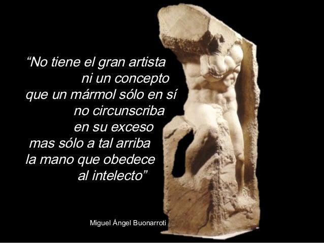 """""""No tiene el gran artista ni un concepto que un mármol sólo en sí no circunscriba en su exceso mas sólo a tal arriba la ma..."""