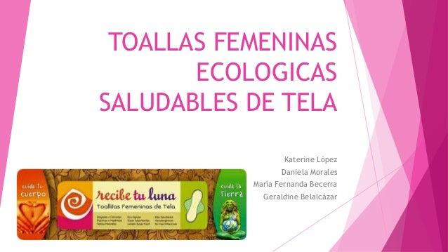 TOALLAS FEMENINAS ECOLOGICAS SALUDABLES DE TELA Katerine López Daniela Morales María Fernanda Becerra Geraldine Belalcázar