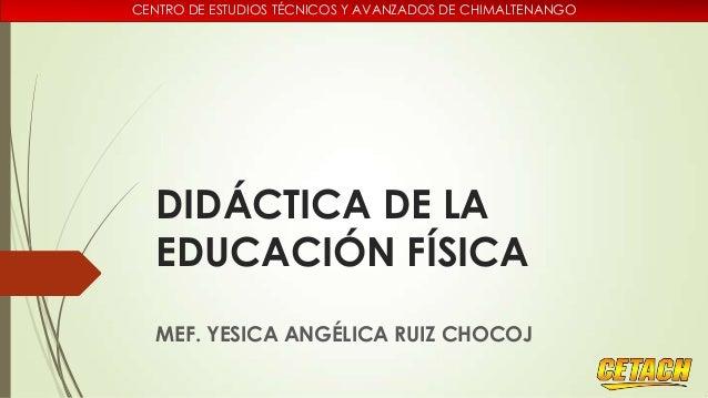 CENTRO DE ESTUDIOS TÉCNICOS Y AVANZADOS DE CHIMALTENANGO  DIDÁCTICA DE LA EDUCACIÓN FÍSICA MEF. YESICA ANGÉLICA RUIZ CHOCO...