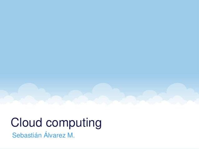 Cloud computing Sebastián Álvarez M.
