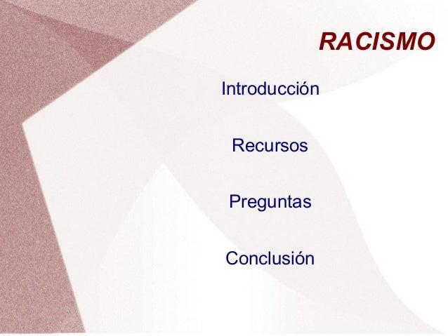 RACISMO Introducción Recursos Preguntas Conclusión