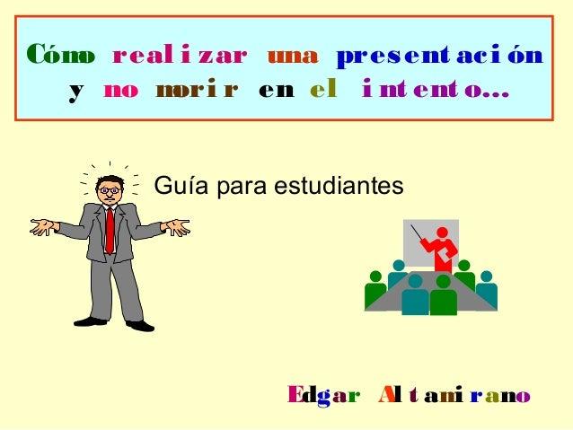 Cómo real i zar una present aci ón y no mori r en el i nt ent o… Guía para estudiantes Edgar Al t ami rano