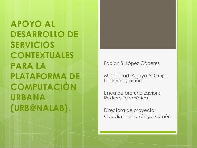 APOYO AL DESARROLLO DE SERVICIOS CONTEXTUALES PARA LA PLATAFORMA DE COMPUTACIÓN URBANA (URB@NALAB). Fabián S. López Cácere...
