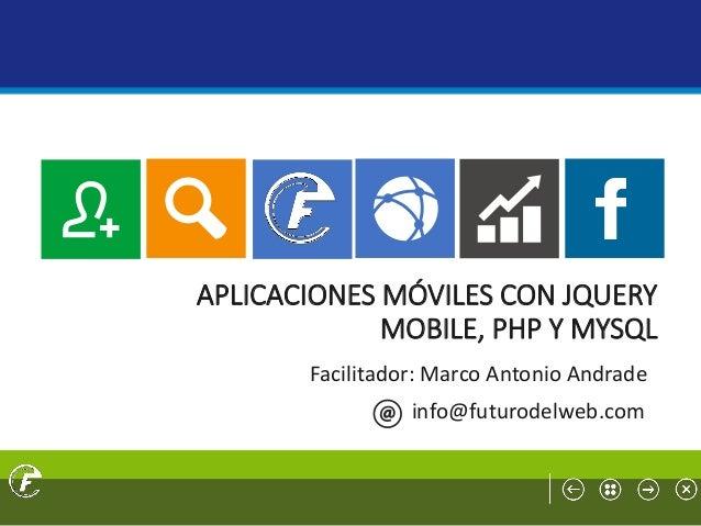 APLICACIONES MÓVILES CON JQUERY MOBILE, PHP Y MYSQL Facilitador: Marco Antonio Andrade info@futurodelweb.com