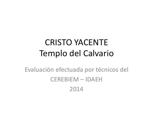 CRISTO YACENTE  Templo del Calvario  Evaluación efectuada por técnicos del  CEREBIEM – IDAEH  2014