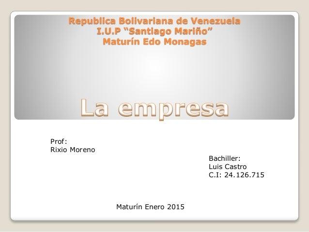 "Republica Bolivariana de Venezuela I.U.P ""Santiago Mariño"" Maturín Edo Monagas Prof: Rixio Moreno Bachiller: Luis Castro C..."
