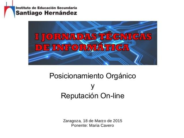 Posicionamiento Orgánico y Reputación On-line Zaragoza, 18 de Marzo de 2015 Ponente: Maria Cavero