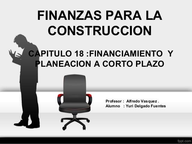 FINANZAS PARA LA CONSTRUCCION CAPITULO 18 :FINANCIAMIENTO Y PLANEACION A CORTO PLAZO Profesor : Alfredo Vasquez . Alumno :...