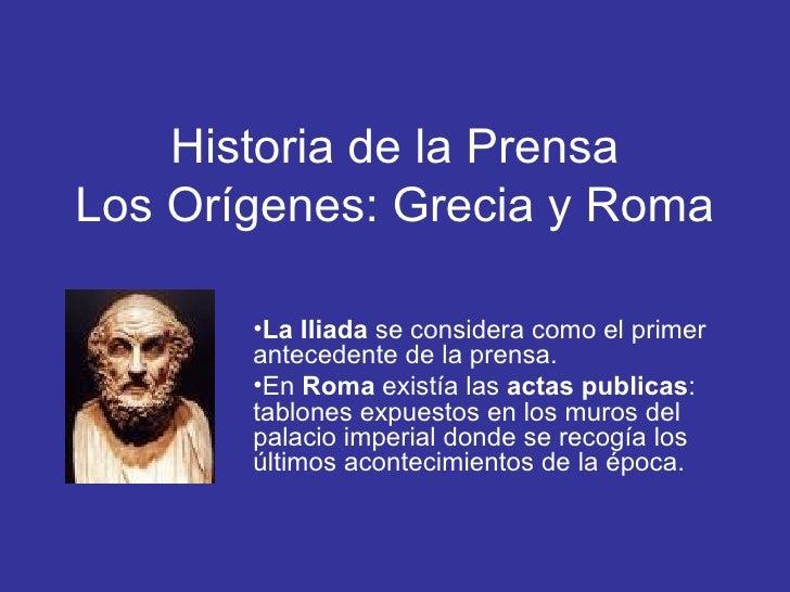 Historia de la Prensa Los Orígenes: Grecia y Roma <ul><li>La Iliada  se considera como el primer antecedente de la prensa....