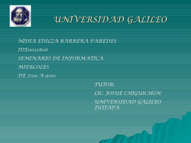 UNIVERSIDAD GALILEO   NIDIA EDILZA BARRERA PAREDES IDE0012806 SEMINARIO DE INFORMATICA MIERCOLES  DE 7:00 A 9:00 TUTOR: LI...