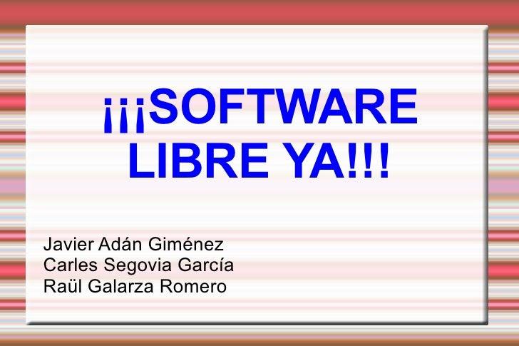 ¡¡¡SOFTWARE LIBRE YA!!! Javier Adán Giménez Carles Segovia García Raül Galarza Romero