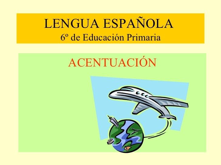 LENGUA ESPAÑOLA  6º de Educación Primaria <ul><li>ACENTUACIÓN </li></ul>