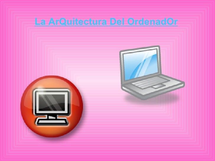 La ArQuitectura Del OrdenadOr