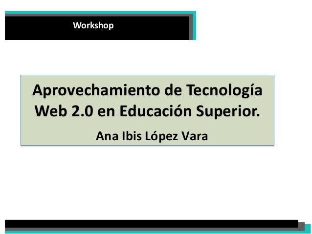 Workshop  Aprovechamiento de Tecnología Web 2.0 en Educación Superior.  Ana Ibis López Vara