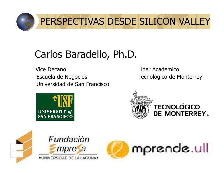 PERSPECTIVAS DESDE SILICON VALLEY   Carlos Baradello, Ph.D.        Baradello Ph D Vice Decano                    Líder Aca...