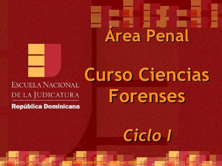 Área Penal Curso Ciencias Forenses Ciclo I ©Escuela Nacional de la Judicatura, 2009