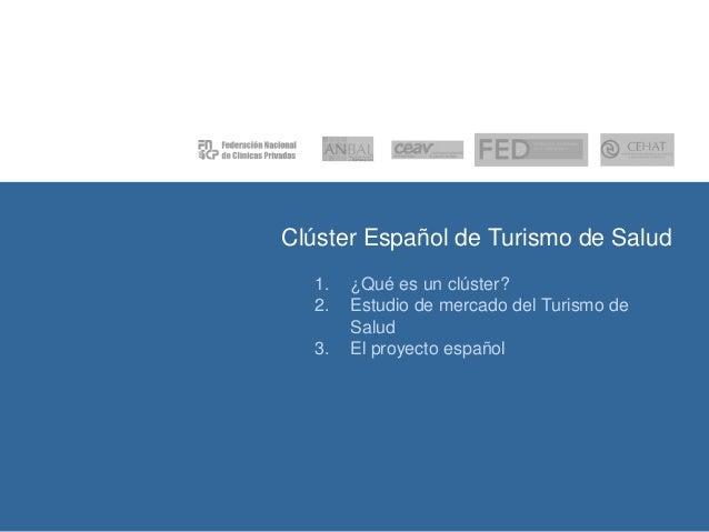 Clúster Español de Turismo de Salud 1. 2. 3.  ¿Qué es un clúster? Estudio de mercado del Turismo de Salud El proyecto espa...