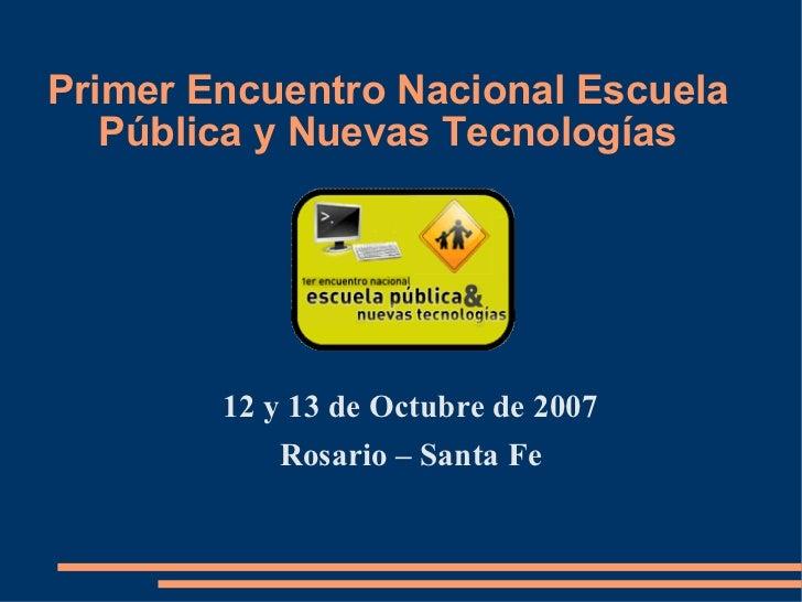 Primer Encuentro Nacional Escuela Pública y Nuevas Tecnologías <ul><li>12 y 13 de Octubre de 2007 </li></ul><ul><li>Rosari...