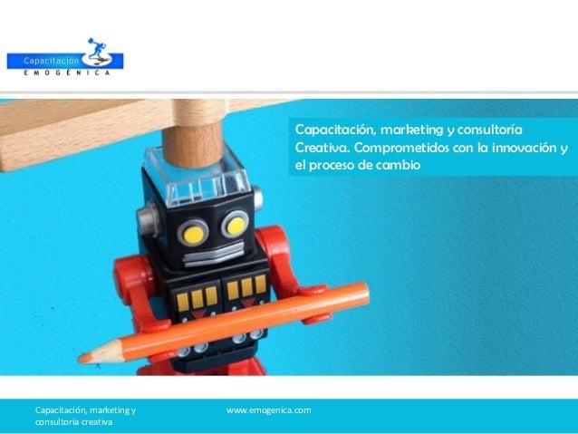 Capacitación, marketing y consultoría creativa www.emogenica.com Capacitación, marketing y consultoría Creativa. Compromet...