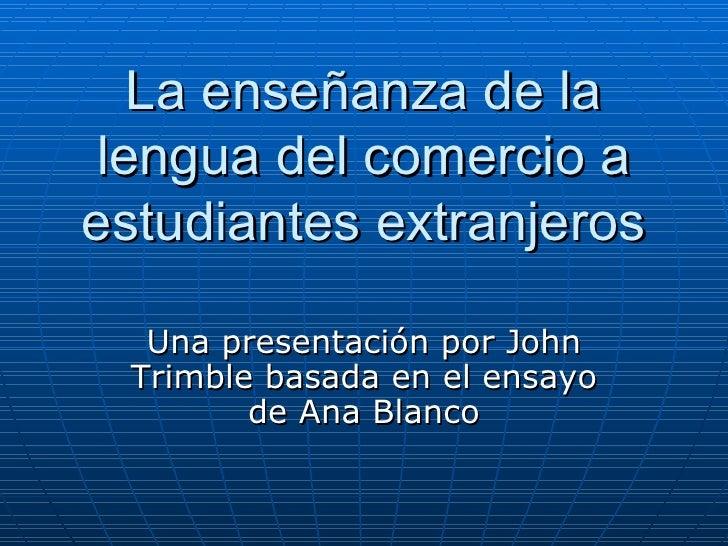La   enseñanza de la lengua del comercio a estudiantes extranjeros Una presentación por John Trimble basada en el ensayo d...