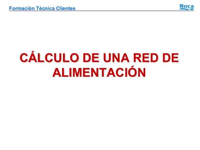 Formación Técnica Clientes  CÁLCULO DE UNA RED DE ALIMENTACIÓN
