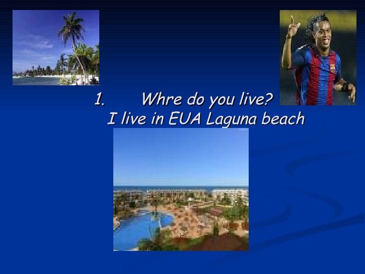 <ul><li>Whre do you live? I live in EUA Laguna beach </li></ul>