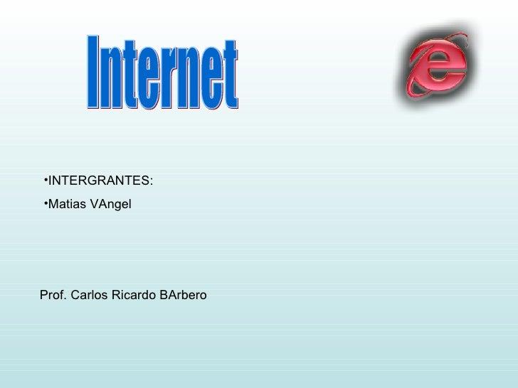 Internet <ul><li>INTERGRANTES: </li></ul><ul><li>Matias VAngel </li></ul>Prof. Carlos Ricardo BArbero