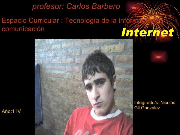 Internet Espacio Curricular : Tecnología de la información y comunicación Año:1 IV  profesor: Carlos Barbero Integrante/s:...