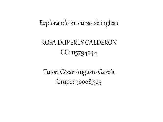 Explorando mi curso de ingles 1 ROSA DUPERLY CALDERON CC: 115794044 Tutor. César Augusto García Grupo: 90008_305