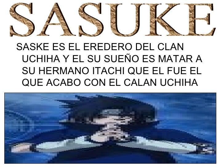 <ul><li>SASKE ES EL EREDERO DEL CLAN UCHIHA Y EL SU SUEÑO ES MATAR A SU HERMANO ITACHI QUE EL FUE EL QUE ACABO CON EL CALA...