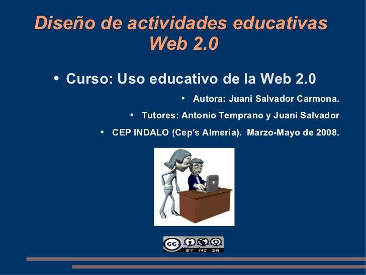 Diseño de actividades educativas  Web 2.0 <ul><li>Curso: Uso educativo de la Web 2.0 </li></ul><ul><li>Autora: Juani Salva...