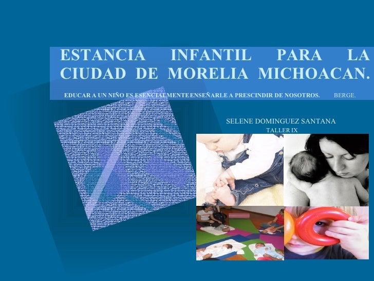 ESTANCIA INFANTIL PARA LA CIUDAD DE MORELIA MICHOACAN.   EDUCAR A UN NIÑO ES ESENCIALMENTE ENSEÑARLE A PRESCINDIR DE NOSOT...