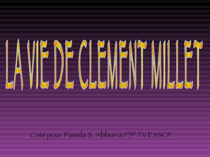 LA VIE DE CLEMENT MILLET Créé pour Pamela S. Abburrá 1º5º TV ESSCP