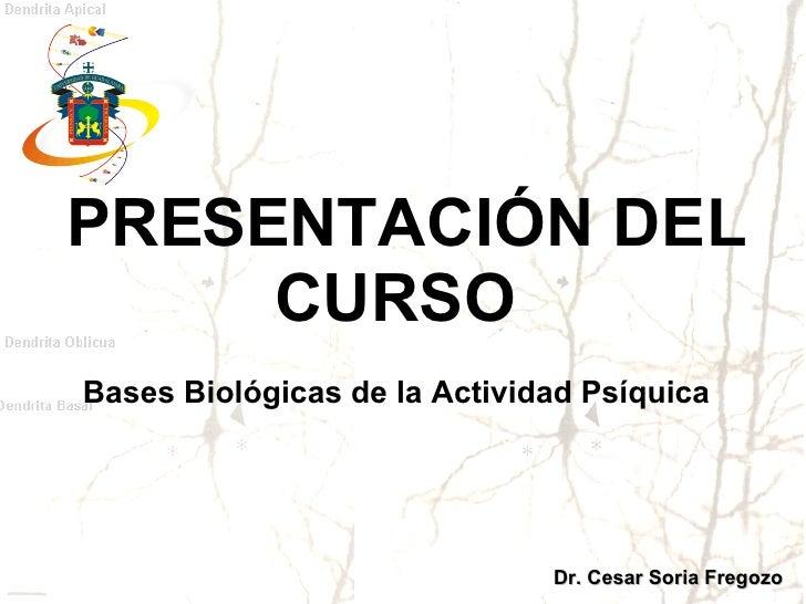 PRESENTACIÓN DEL CURSO  Bases Biológicas de la Actividad Psíquica  Dr. Cesar Soria Fregozo