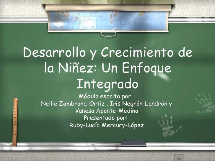 Desarrollo y Crecimiento de la Ni ñez: Un Enfoque  Integrado M ódulo escrito por:  Nellie Zambrana-Ortiz , Iris Negrón-Lan...